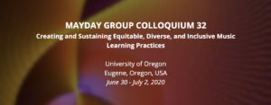 MayDay Group Colloquium 32, Creating and Sustaining Equitable, Diverse, and Inclusive Music Learning Practices. University of Oregon, Eugene, Oregon, USA. June 30-July 2, 2020